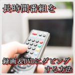 紅白が録画できない?長時間番組を録画&DVDにダビングする方法!